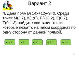 Вариант 2 * 4. Дана прямая 14х+12у-9=0. Среди точек М(3;7), К(1;8), Р(-13;2),