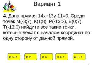 Вариант 1 * 4. Дана прямая 14х+13у-11=0. Среди точек М(-3;7), К(1;8), Р(-13;2