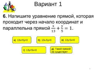 Вариант 1 * г) 13у+5х=0 б) 13х-5у=0 в) 13у-5х=0 д) Такой прямой не существует