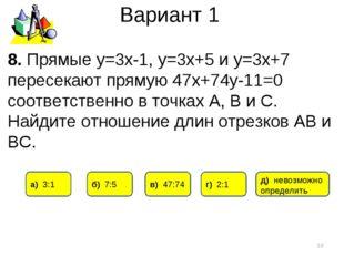 Вариант 1 * 8. Прямые у=3х-1, у=3х+5 и у=3х+7 пересекают прямую 47х+74у-11=0