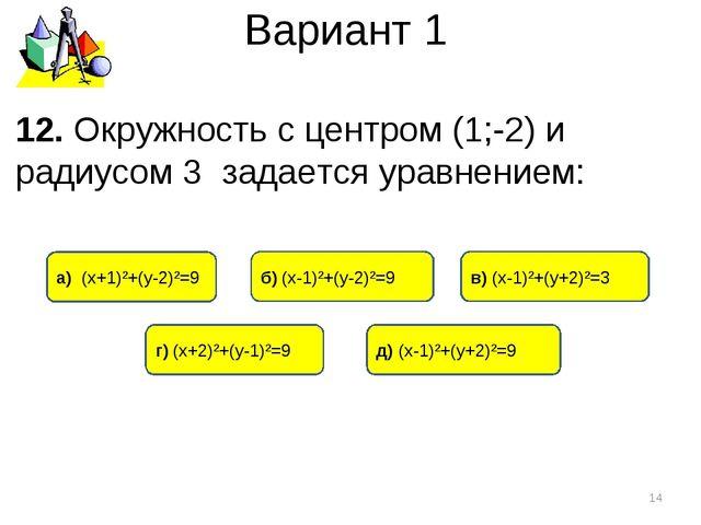 Вариант 1 12. Окружность с центром (1;-2) и радиусом 3 задается уравнением: *...