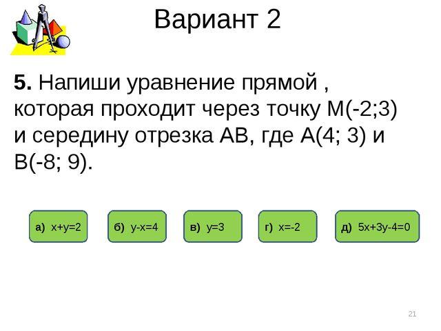 Вариант 2 5. Напиши уравнение прямой , которая проходит через точку М(-2;3) и...