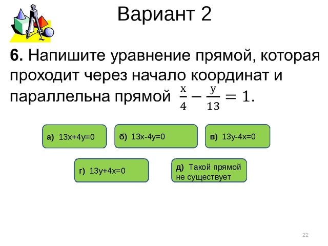 Вариант 2 * б) 13х-4у=0 г) 13у+4х=0 в) 13у-4х=0 д) Такой прямой не существует...