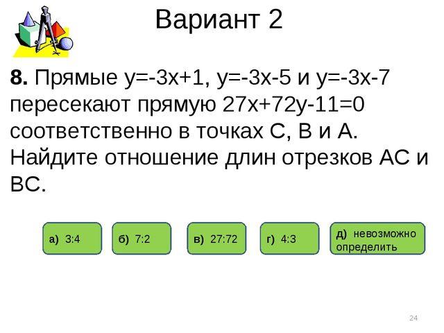 Вариант 2 * 8. Прямые у=-3х+1, у=-3х-5 и у=-3х-7 пересекают прямую 27х+72у-11...