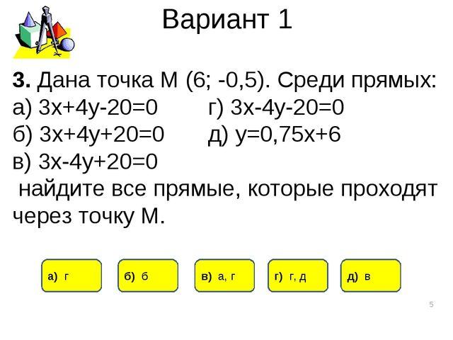 Вариант 1 * 3. Дана точка М (6; -0,5). Среди прямых: а) 3х+4у-20=0 г) 3х-4у-2...