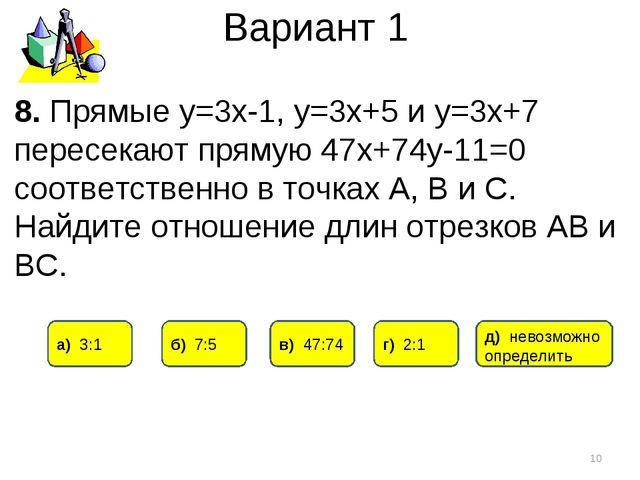 Вариант 1 * 8. Прямые у=3х-1, у=3х+5 и у=3х+7 пересекают прямую 47х+74у-11=0...