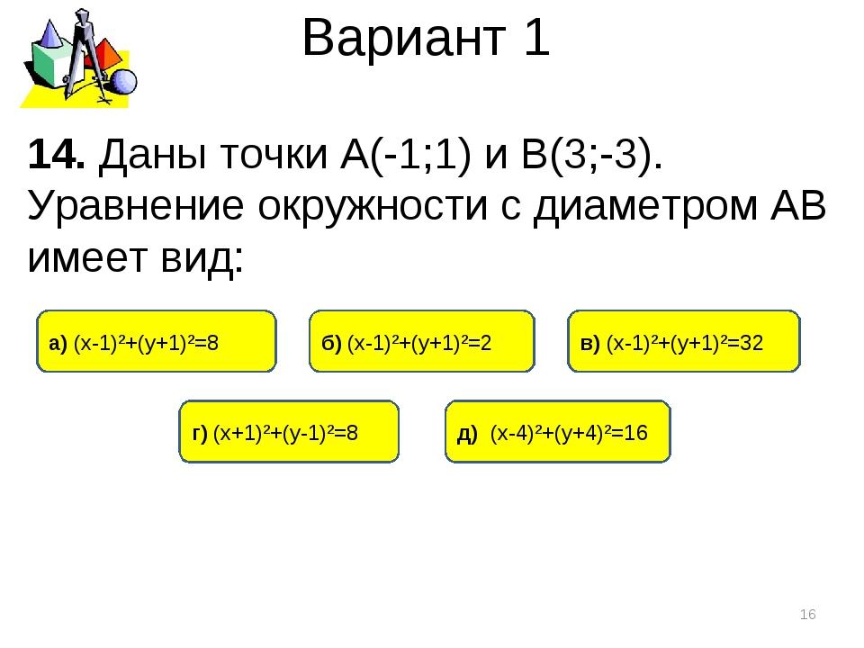Вариант 1 * 14. Даны точки А(-1;1) и В(3;-3). Уравнение окружности с диаметро...