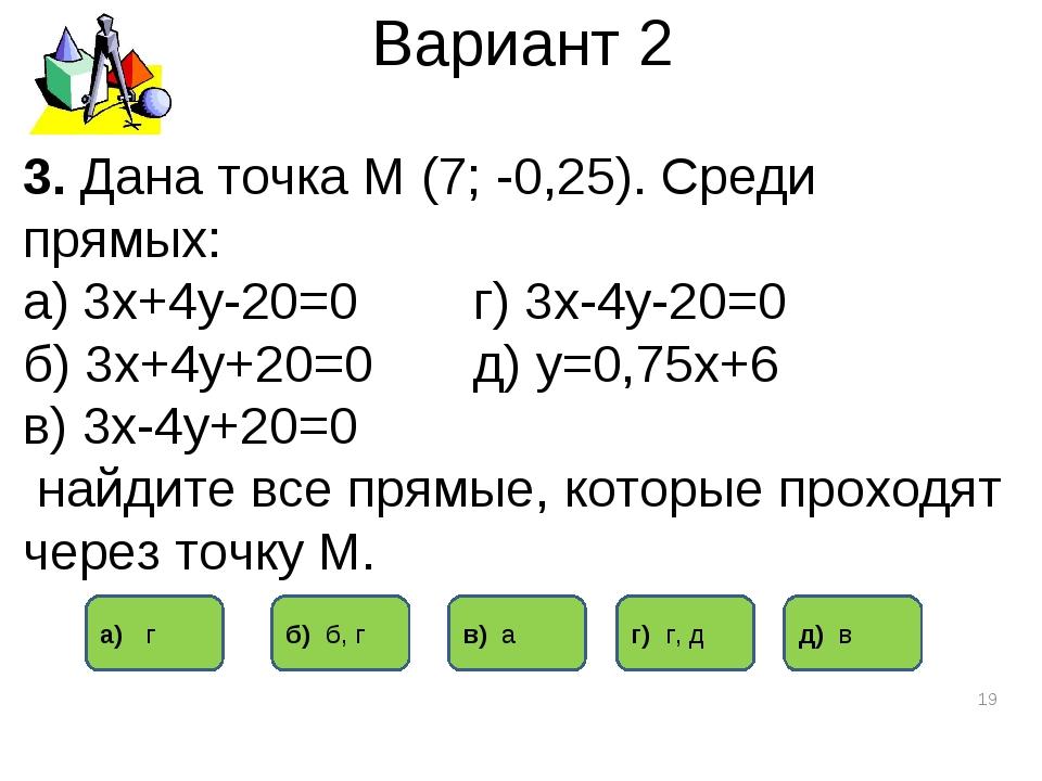 Вариант 2 * 3. Дана точка М (7; -0,25). Среди прямых: а) 3х+4у-20=0 г) 3х-4у-...