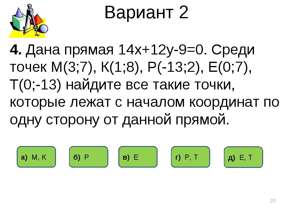 Вариант 2 * 4. Дана прямая 14х+12у-9=0. Среди точек М(3;7), К(1;8), Р(-13;2),...