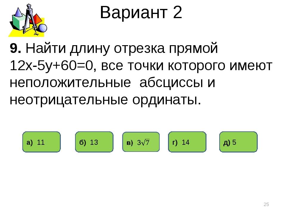 Вариант 2 * 9. Найти длину отрезка прямой 12х-5у+60=0, все точки которого име...