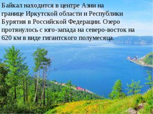 Байкал находится в центреАзиина границеИркутской области иРеспублики Буря
