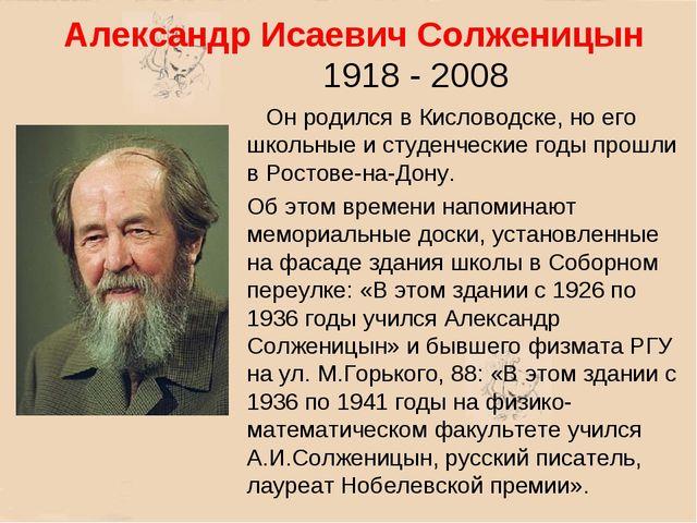 Александр Исаевич Солженицын Он родился в Кисловодске, но его школьные и студ...