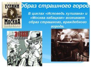 Образ страшного города В циклах «Исповедь хулигана» и «Москва кабацкая» возни