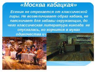 «Москва кабацкая» Есенин не отрекается от классической лиры. Не возвеличивает