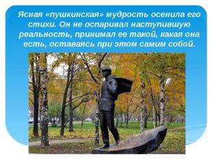 «» Ясная «пушкинская» мудрость осенила его стихи. Он не оспаривал наступившую