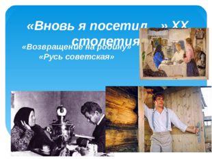 «Вновь я посетил…» XX столетия «Возвращение на родину» «Русь советская»