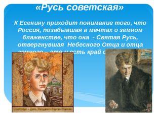 «Русь советская» К Есенину приходит понимание того, что Россия, позабывшая в
