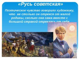 «Русь советская» Поэтическое чувство говорило художнику, что не столько он от