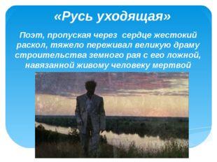 «Русь уходящая» Поэт, пропуская через сердце жестокий раскол, тяжело пережива
