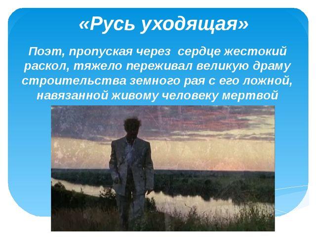 «Русь уходящая» Поэт, пропуская через сердце жестокий раскол, тяжело пережива...