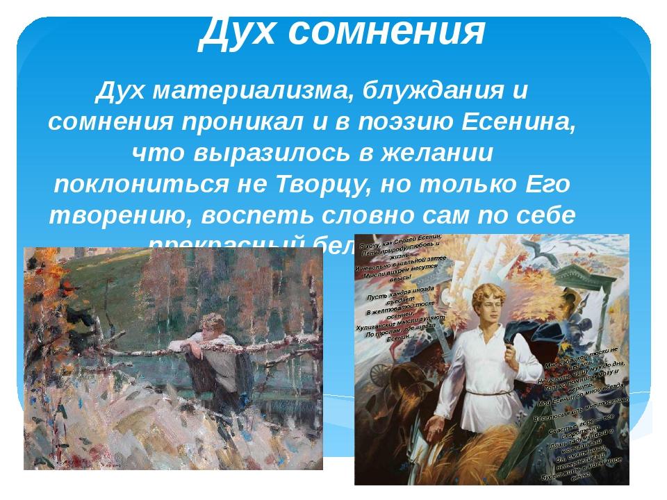 Дух сомнения Дух материализма, блуждания и сомнения проникал и в поэзию Есени...