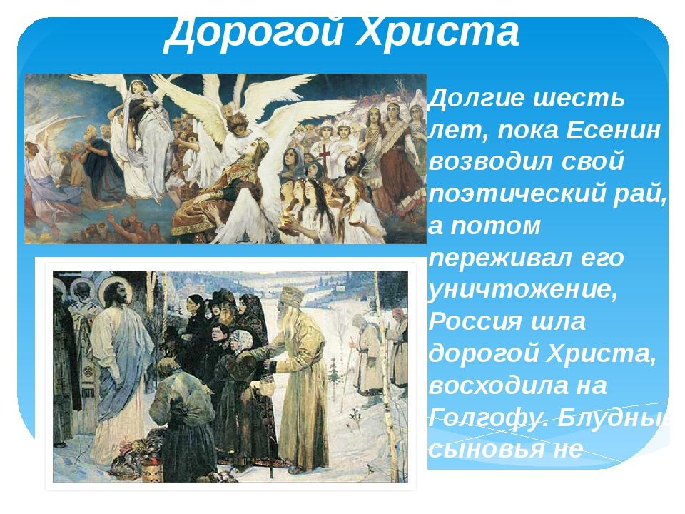 Дорогой Христа Долгие шесть лет, пока Есенин возводил свой поэтический рай, а...