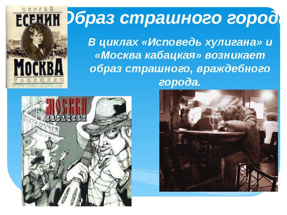Образ страшного города В циклах «Исповедь хулигана» и «Москва кабацкая» возни...