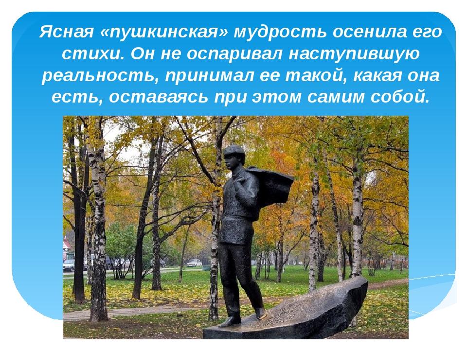 «» Ясная «пушкинская» мудрость осенила его стихи. Он не оспаривал наступившую...