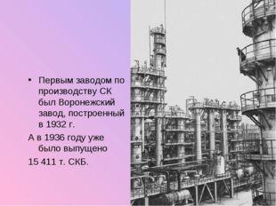 Первым заводом по производству СК был Воронежский завод, построенный в 1932 г