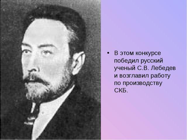 В этом конкурсе победил русский ученый С.В. Лебедев и возглавил работу по про...