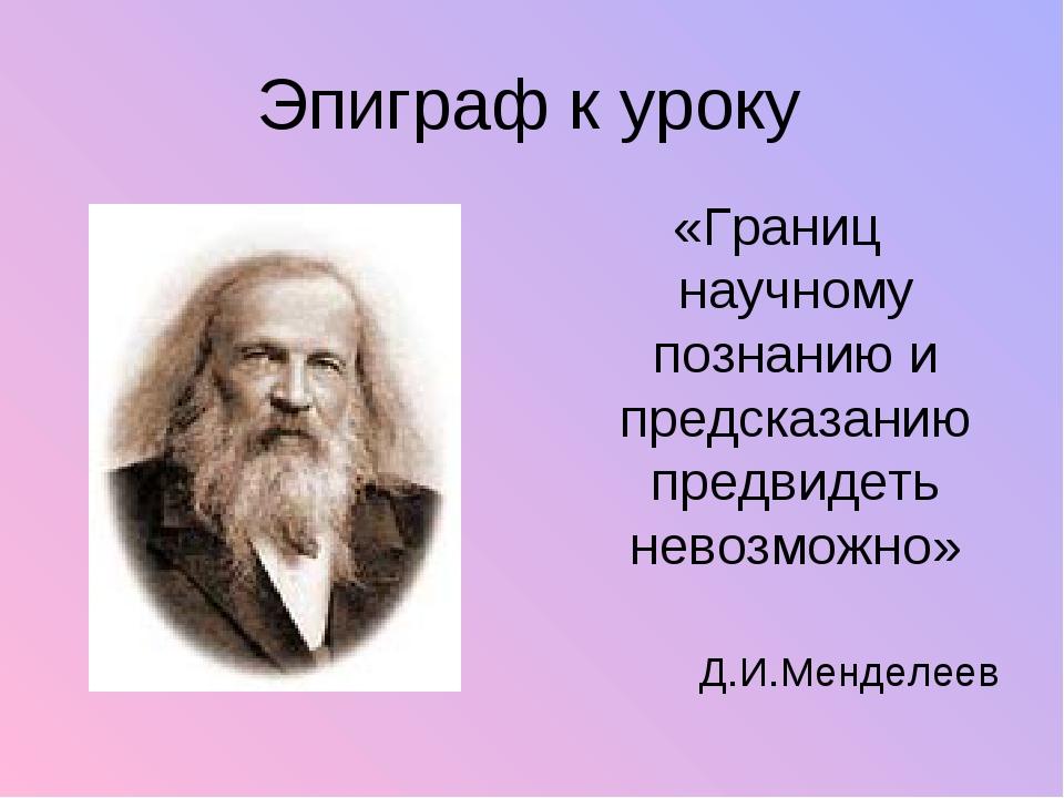 Эпиграф к уроку «Границ научному познанию и предсказанию предвидеть невозможн...