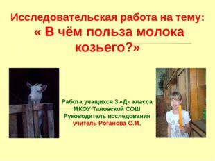 Исследовательская работа на тему: « В чём польза молока козьего?» Работа учащ