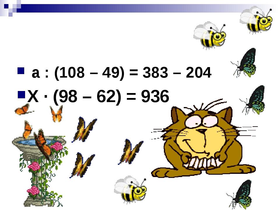 а : (108 – 49) = 383 – 204 Х · (98 – 62) = 936