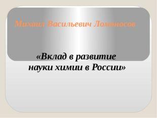 Михаил Васильевич Ломоносов «Вклад в развитие науки химии в России»
