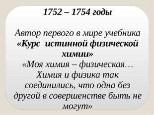 1752 – 1754 годы Автор первого в мире учебника «Курс истинной физической хими