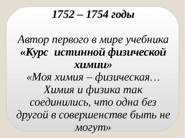 1752 – 1754 годы Автор первого в мире учебника «Курс истинной физической хими...