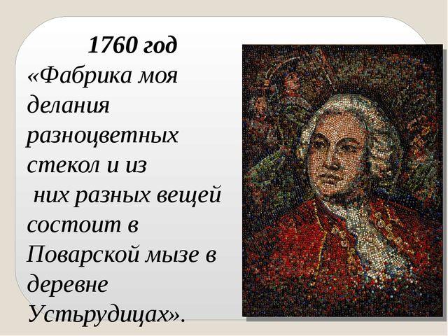 1760 год «Фабрика моя делания разноцветных стекол и из них разных вещей сост...