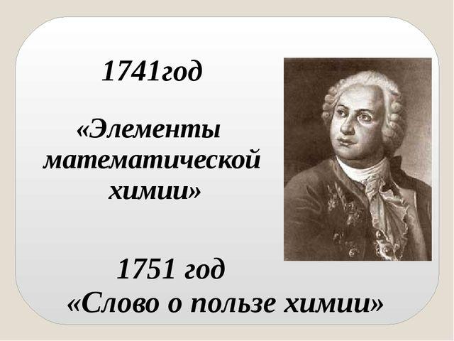 1751 год «Слово о пользе химии» 1741год «Элементы математической химии»