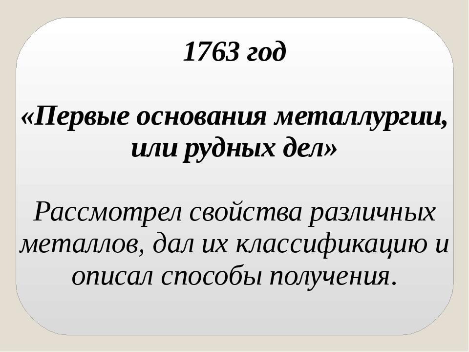 1763 год «Первые основания металлургии, или рудных дел» Рассмотрел свойства...
