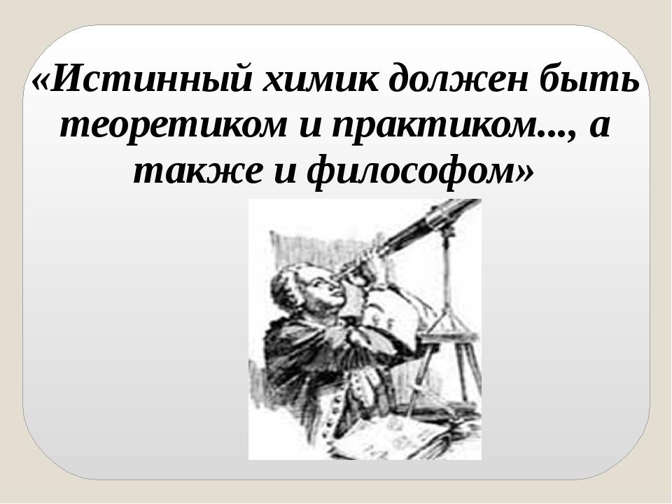 «Истинный химик должен быть теоретиком и практиком..., а также и философом»