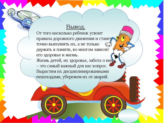 Вывод. От того насколько ребенок усвоит правила дорожного движения и станет т...