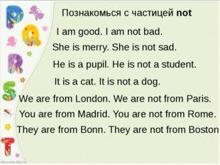Познакомься с частицей not I am good. I am not bad. She is merry. She is not