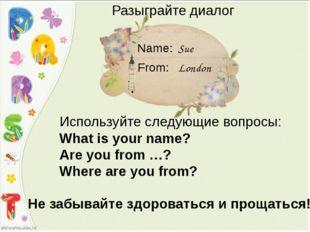 Sue London Name: From: Разыграйте диалог Используйте следующие вопросы: What