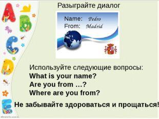 Pedro Madrid Name: From: Разыграйте диалог Используйте следующие вопросы: Wha