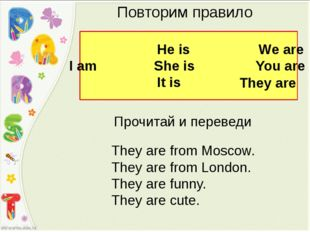 Повторим правило He is We are I am She is You are It is They are Прочитай и