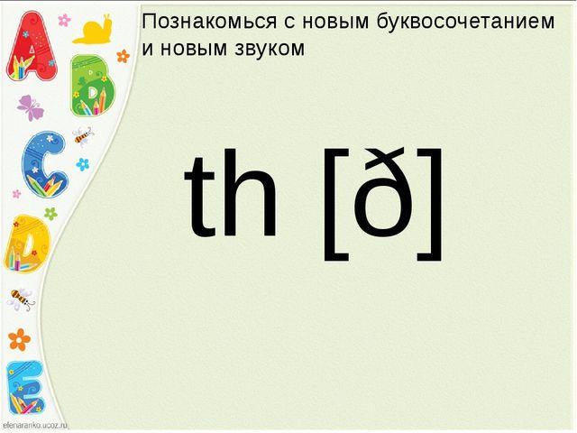 Познакомься с новым буквосочетанием и новым звуком th [ð]