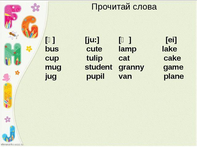 Прочитай слова [ᴧ] [ju:] bus cute cup tulip mug student jug pupil [ӕ] [ei] la...