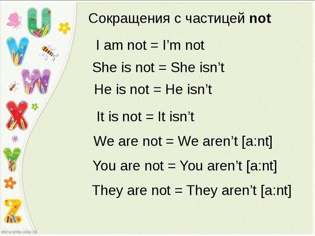 Сокращения с частицей not I am not = I'm not She is not = She isn't He is not...