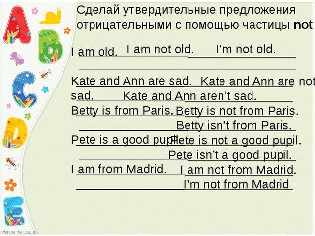 Сделай утвердительные предложения отрицательными с помощью частицы not I am o...