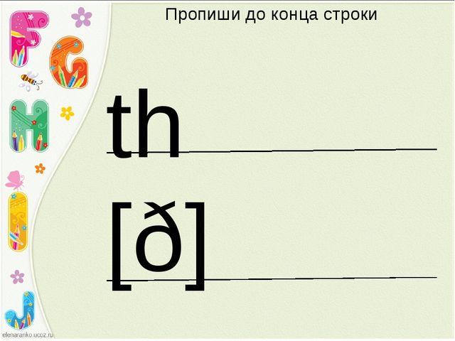 Пропиши до конца строки th [ð]